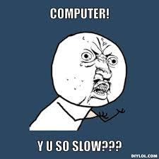 computer! y u so slow???